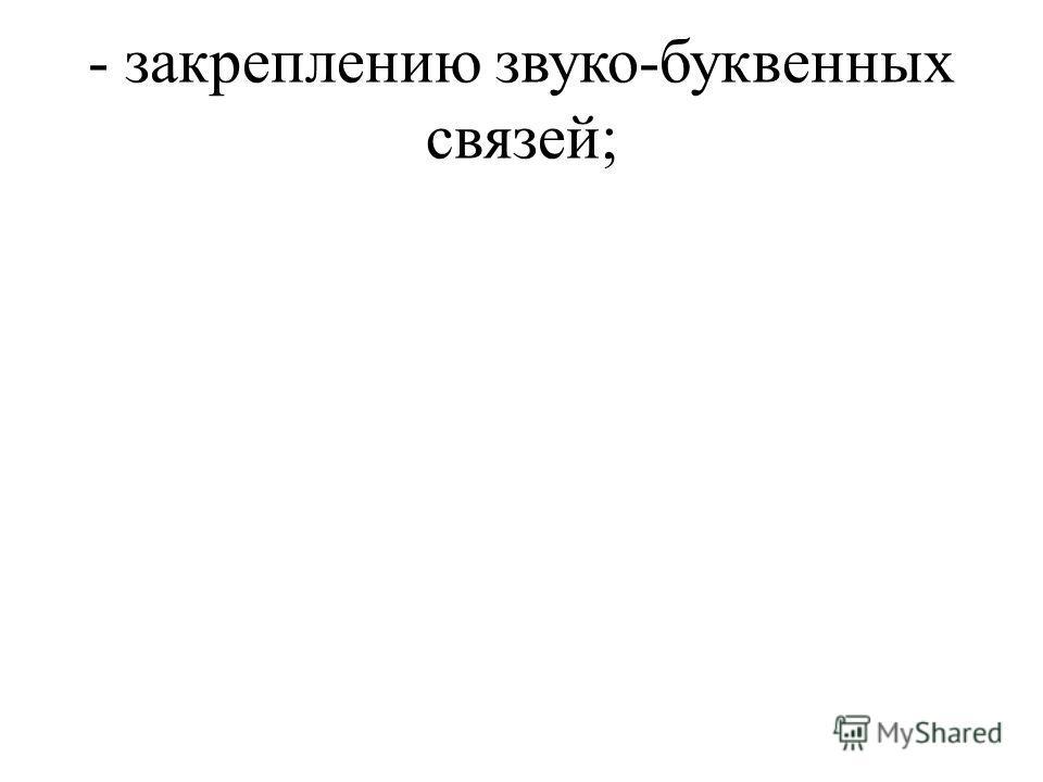 - закреплению звуко-буквенных связей;