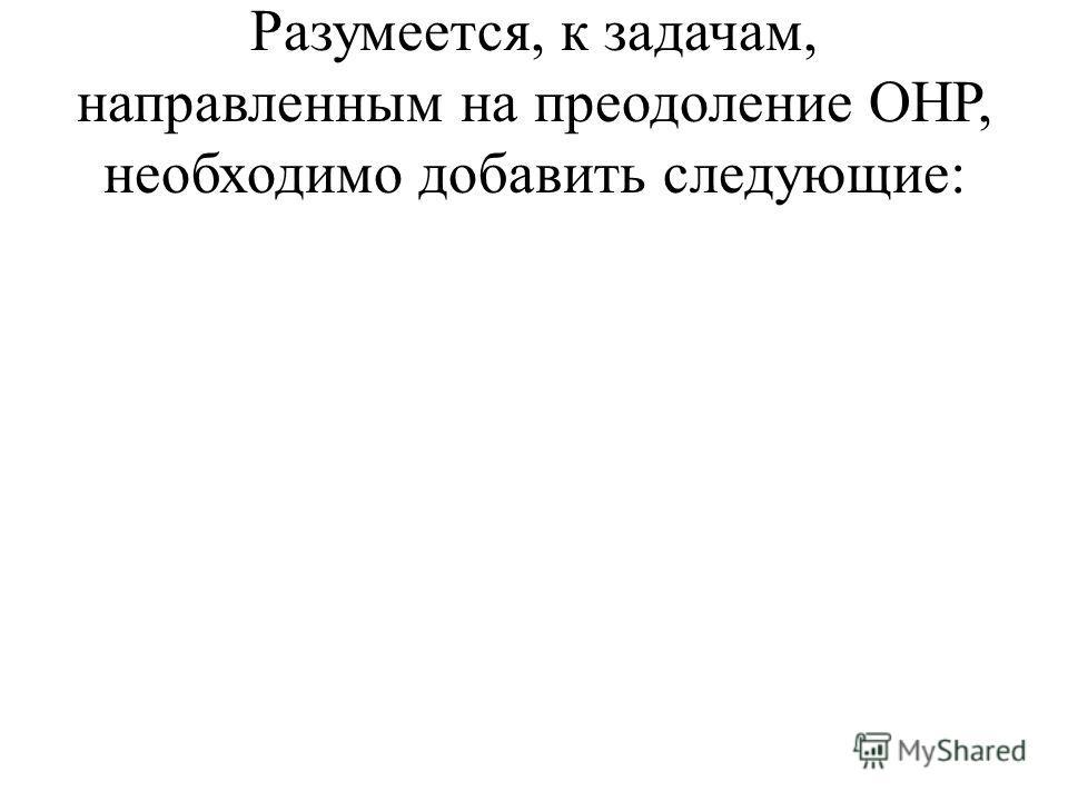 Разумеется, к задачам, направленным на преодоление ОНР, необходимо добавить следующие: