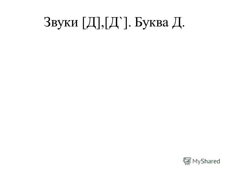 Звуки [Д],[Д`]. Буква Д.