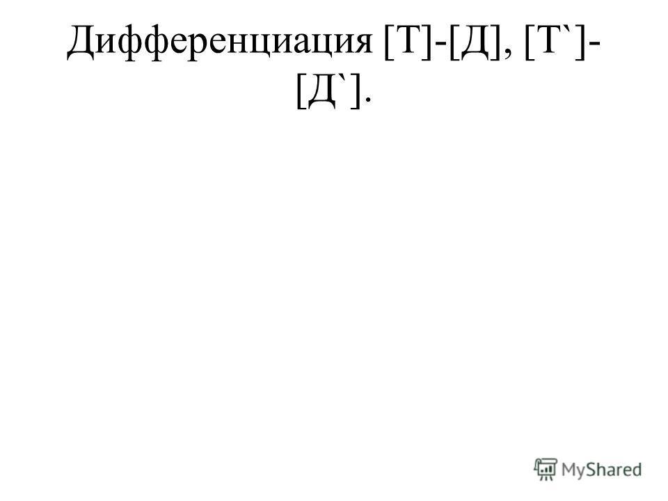 Дифференциация [Т]-[Д], [Т`]- [Д`].