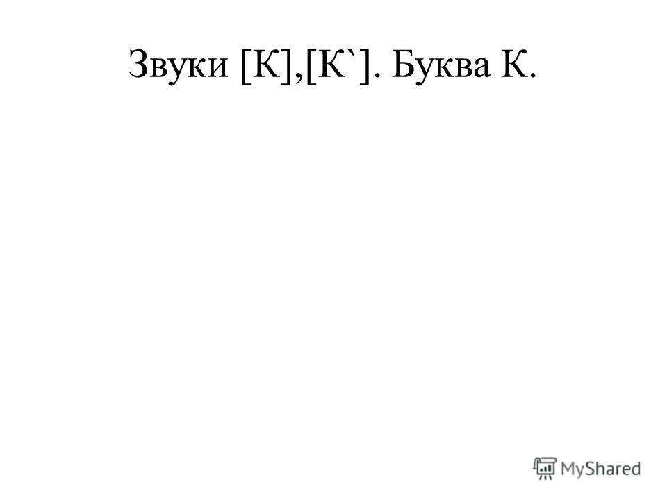 Звуки [К],[К`]. Буква К.