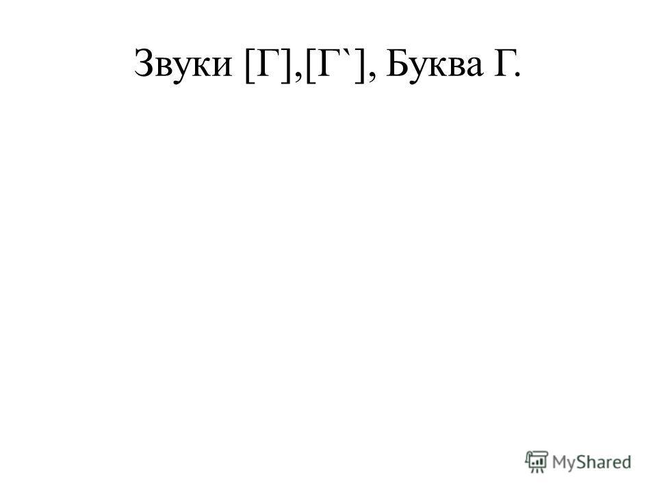 Звуки [Г],[Г`], Буква Г.