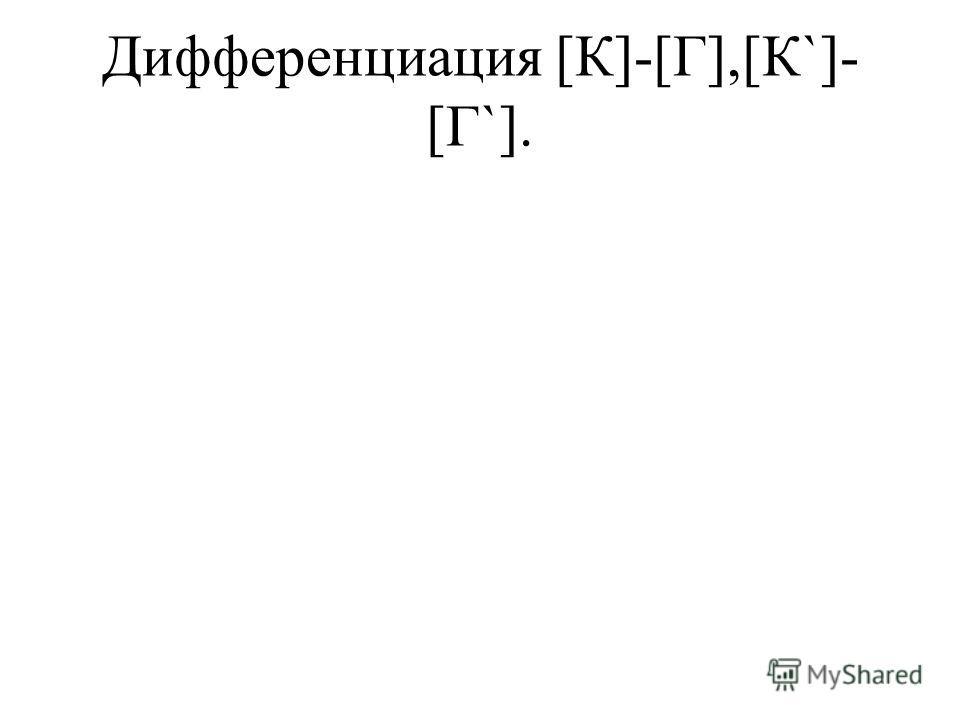Дифференциация [К]-[Г],[К`]- [Г`].