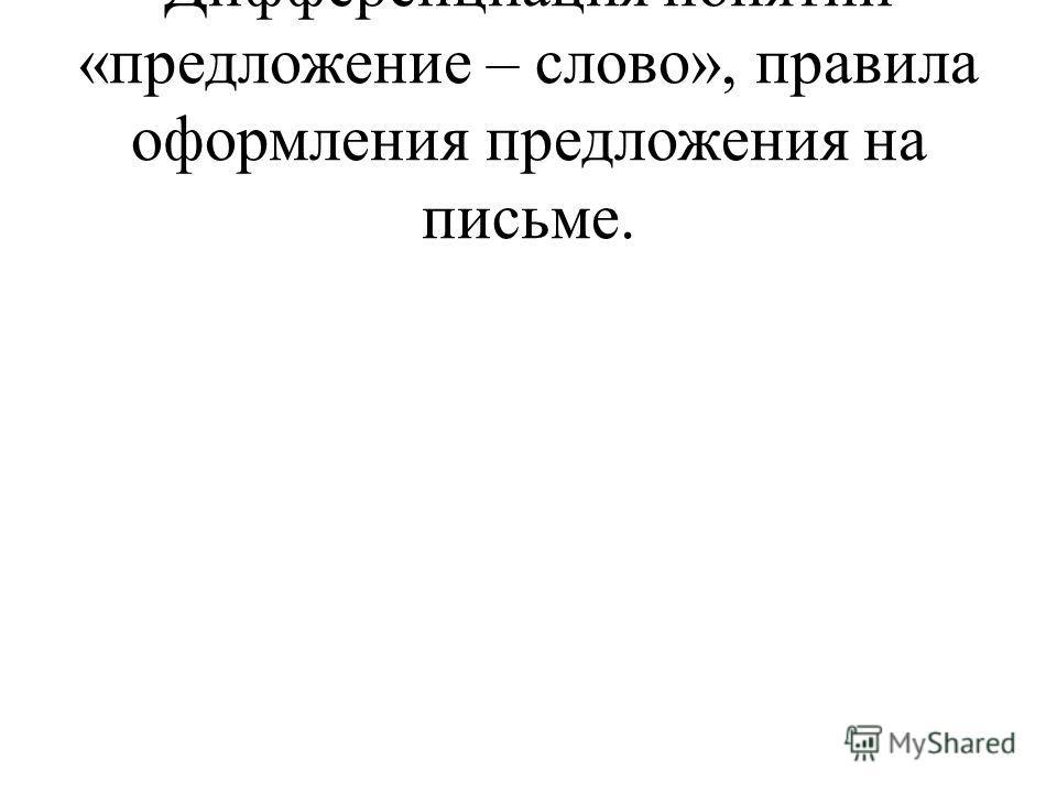 Дифференциация понятий «предложение – слово», правила оформления предложения на письме.