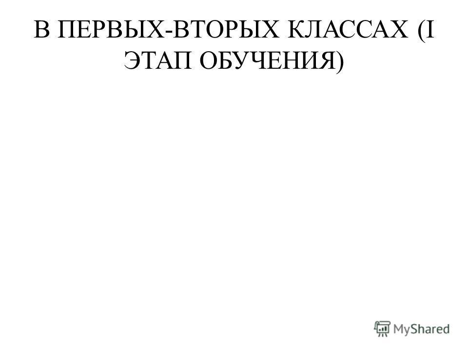 В ПЕРВЫХ-ВТОРЫХ КЛАССАХ (I ЭТАП ОБУЧЕНИЯ)