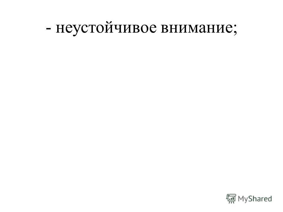 - неустойчивое внимание;