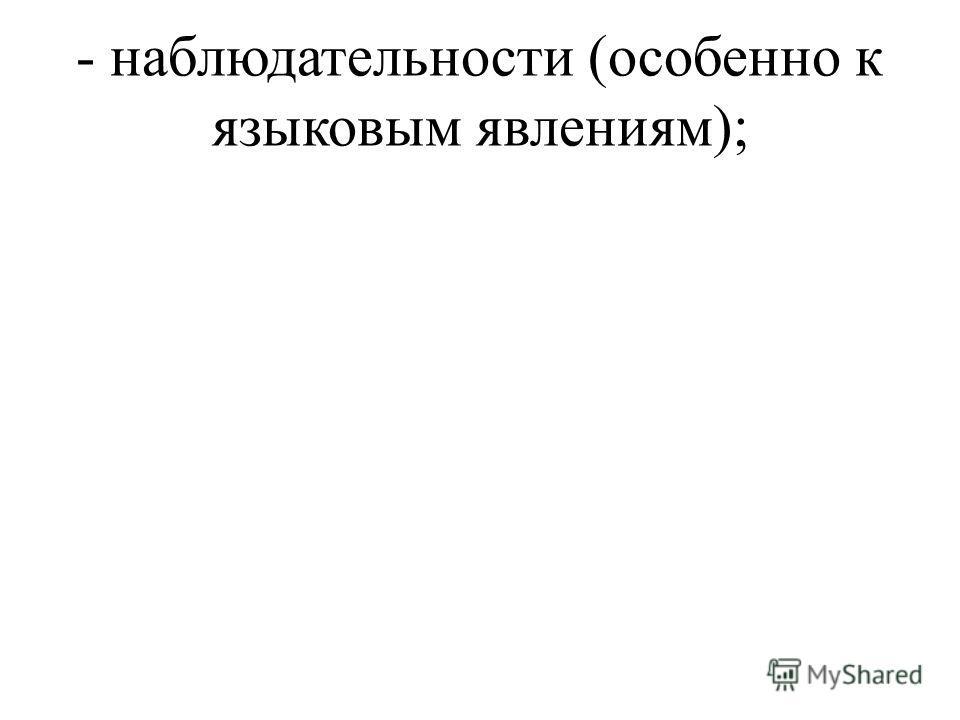 - наблюдательности (особенно к языковым явлениям);