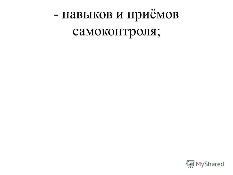 - навыков и приёмов самоконтроля;
