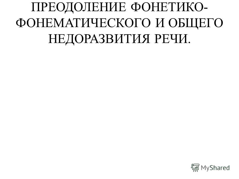 ПРЕОДОЛЕНИЕ ФОНЕТИКО- ФОНЕМАТИЧЕСКОГО И ОБЩЕГО НЕДОРАЗВИТИЯ РЕЧИ.