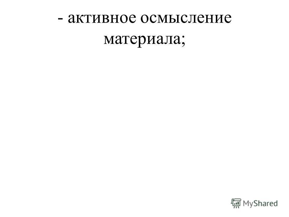 - активное осмысление материала;