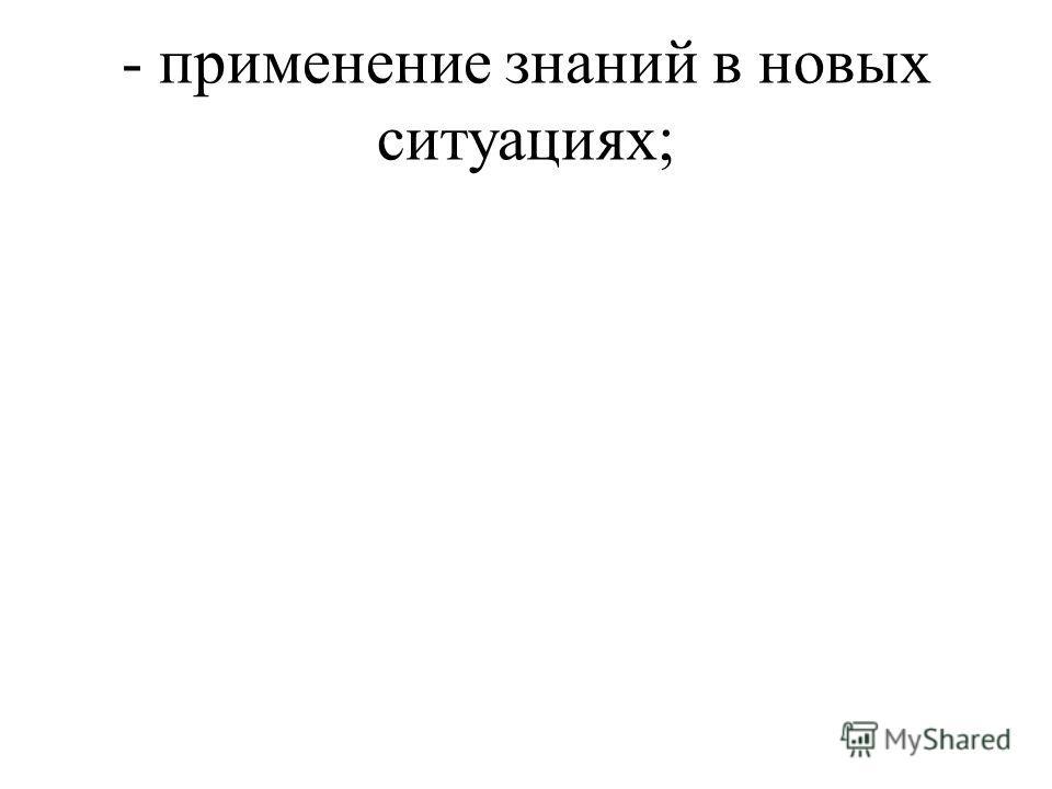 - применение знаний в новых ситуациях;