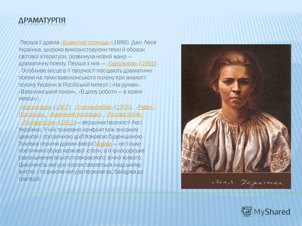 Перша її драма «Блакитна троянда» (1896). Далі Леся Українка, широко використовуючи теми й образи світової літератури, розвинула новий жанр драматичну поему. Перша з них «Одержима» (1901). Особливе місце в її творчості посідають драматичні поеми на т