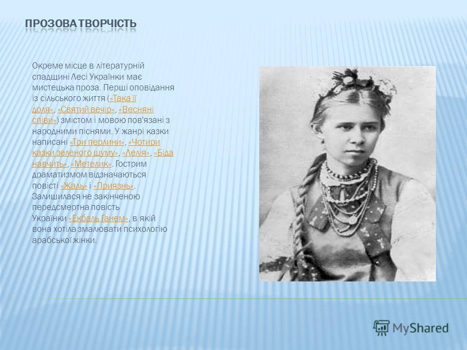 Окреме місце в літературній спадщині Лесі Українки має мистецька проза. Перші оповідання із сільського життя («Така її доля», «Святий вечір», «Весняні співи») змістом і мовою пов'язані з народними піснями. У жанрі казки написані «Три перлини», «Чотир