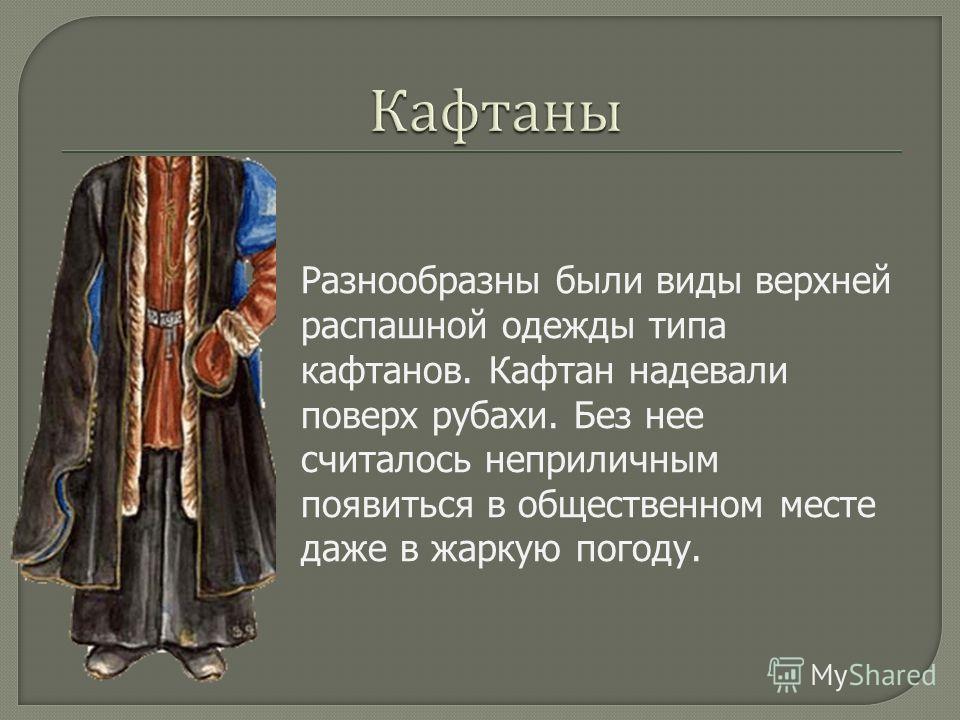 Разнообразны были виды верхней распашной одежды типа кафтанов. Кафтан надевали поверх рубахи. Без нее считалось неприличным появиться в общественном месте даже в жаркую погоду.