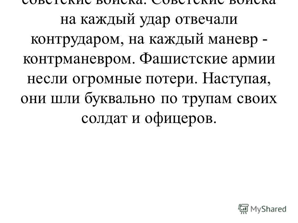 Всю свою злобу, всю ярость гитлеровцы вложили в удар огромной силы, обрушенный на советские войска. Советские войска на каждый удар отвечали контрударом, на каждый маневр - контрманевром. Фашистские армии несли огромные потери. Наступая, они шли букв
