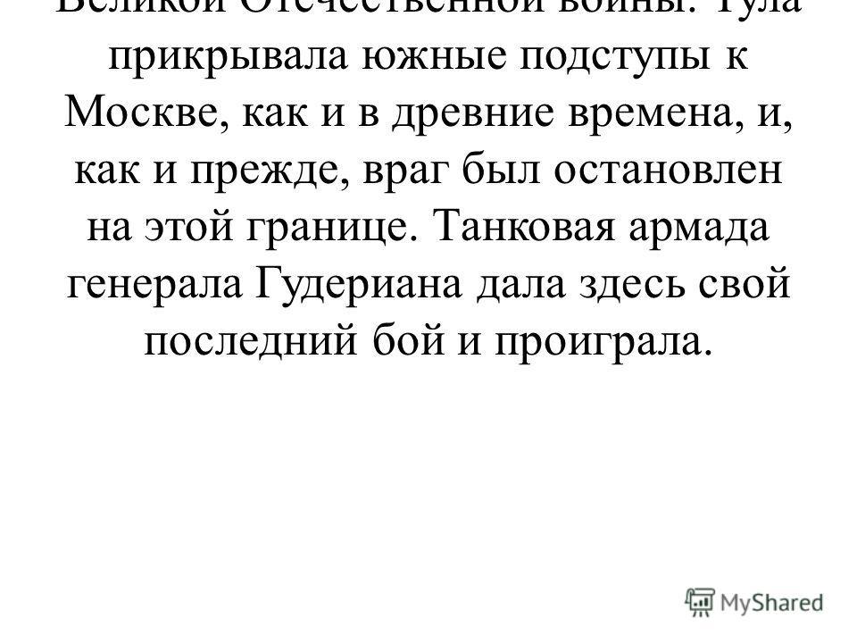 Осенью 1941 года советские войска выдержали героическую оборону Тулы, и их подвиг вошел в историю Великой Отечественной войны. Тула прикрывала южные подступы к Москве, как и в древние времена, и, как и прежде, враг был остановлен на этой границе. Тан