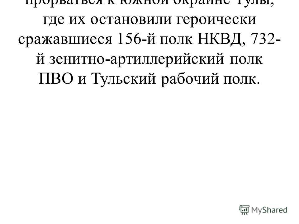 29 октября гитлеровцам удалось прорваться к южной окраине Тулы, где их остановили героически сражавшиеся 156-й полк НКВД, 732- й зенитно-артиллерийский полк ПВО и Тульский рабочий полк.