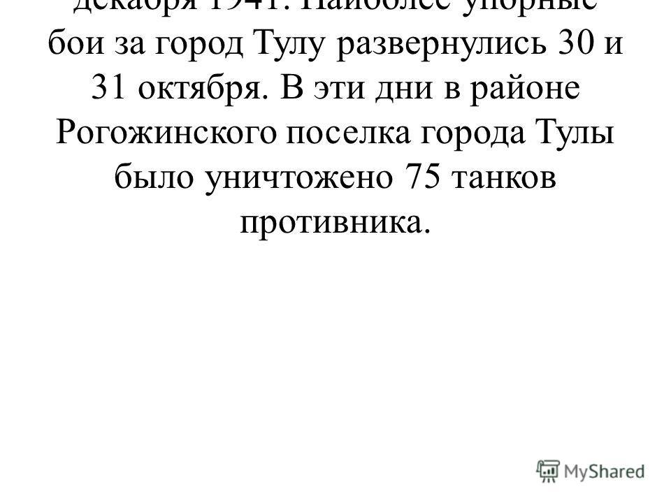 Тульская оборонительная операция продолжалась с 29 октября 1941 по 5 декабря 1941. Наиболее упорные бои за город Тулу развернулись 30 и 31 октября. В эти дни в районе Рогожинского поселка города Тулы было уничтожено 75 танков противника.