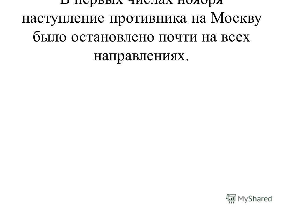 В первых числах ноября наступление противника на Москву было остановлено почти на всех направлениях.