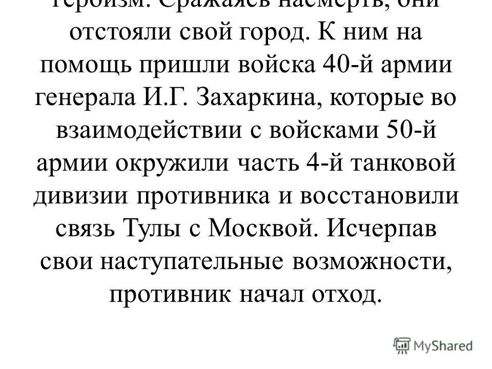 3 декабря севернее города враг перерезал железную и шоссейную дороги, связывающие Тулу с Москвой. В этой критической обстановке защитники Тулы проявили мужество, стойкость и героизм. Сражаясь насмерть, они отстояли свой город. К ним на помощь пришли