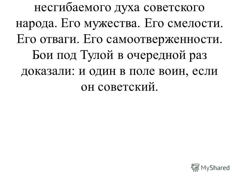 Тула должна была стать плацдармом для нападения на Москву. Так хотел Гитлер. Он в очередной раз не учел несгибаемого духа советского народа. Его мужества. Его смелости. Его отваги. Его самоотверженности. Бои под Тулой в очередной раз доказали: и один