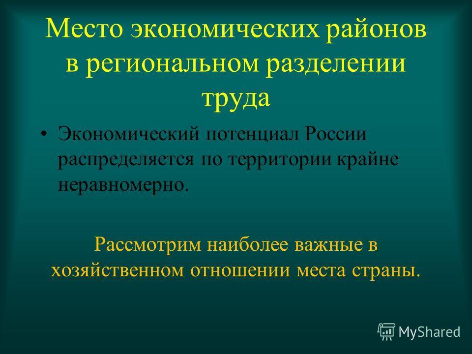Место экономических районов в региональном разделении труда Экономический потенциал России распределяется по территории крайне неравномерно. Рассмотрим наиболее важные в хозяйственном отношении места страны.
