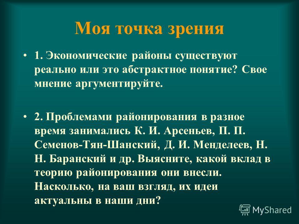 Моя точка зрения 1. Экономические районы существуют реально или это абстрактное понятие? Свое мнение аргументируйте. 2. Проблемами районирования в разное время занимались К. И. Арсеньев, П. П. Семенов-Тян-Шанский, Д. И. Менделеев, Н. Н. Баранский и д