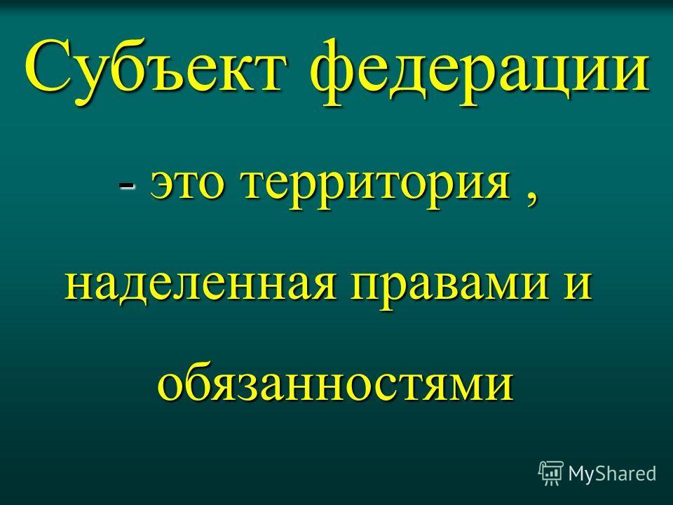 Субъект федерации - это территория, наделенная правами и обязанностями обязанностями