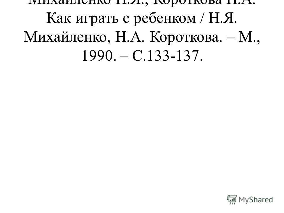 Михайленко Н.Я., Короткова Н.А. Как играть с ребенком / Н.Я. Михайленко, Н.А. Короткова. – М., 1990. – С.133-137.