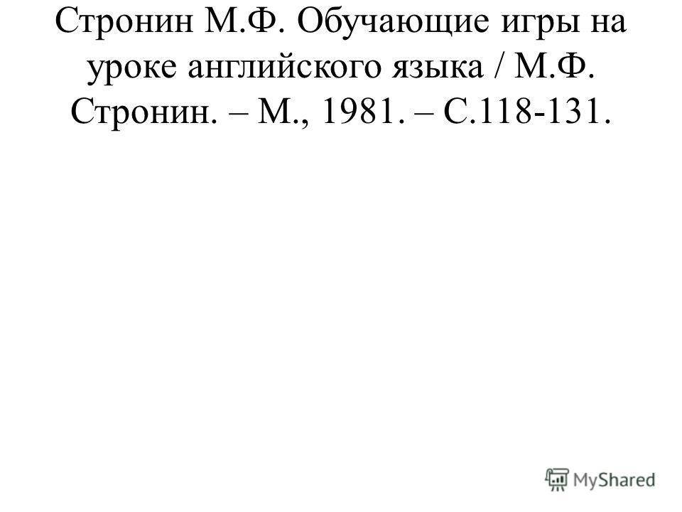 Стронин М.Ф. Обучающие игры на уроке английского языка / М.Ф. Стронин. – М., 1981. – С.118-131.