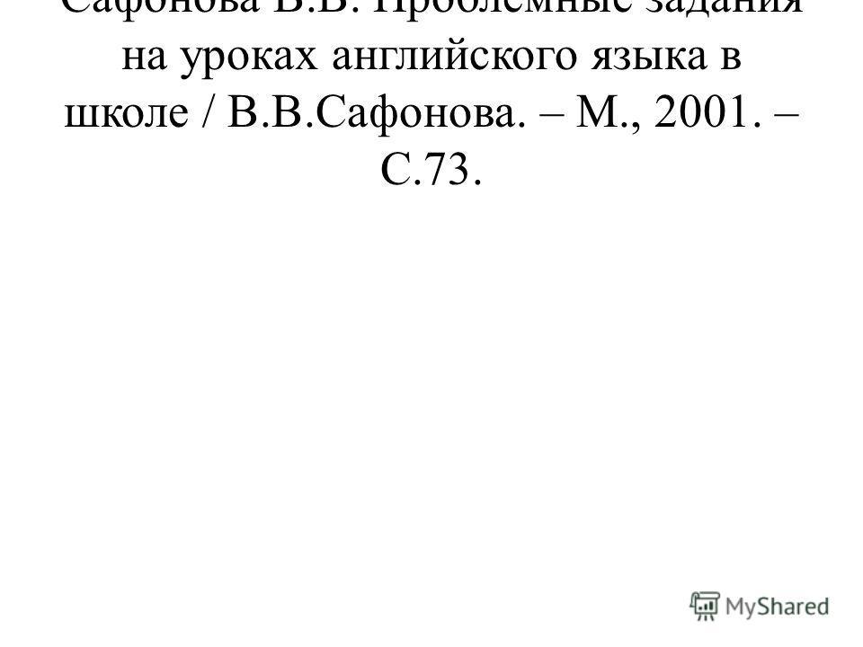 Сафонова В.В. Проблемные задания на уроках английского языка в школе / В.В.Сафонова. – М., 2001. – С.73.