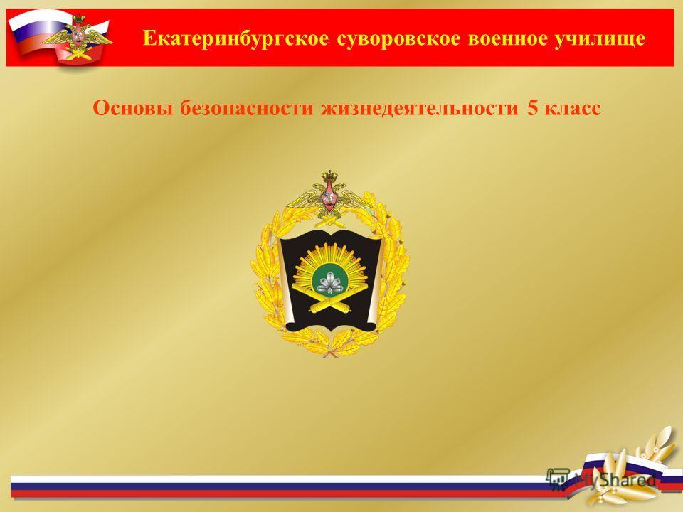 Екатеринбургское суворовское военное училище Основы безопасности жизнедеятельности 5 класс