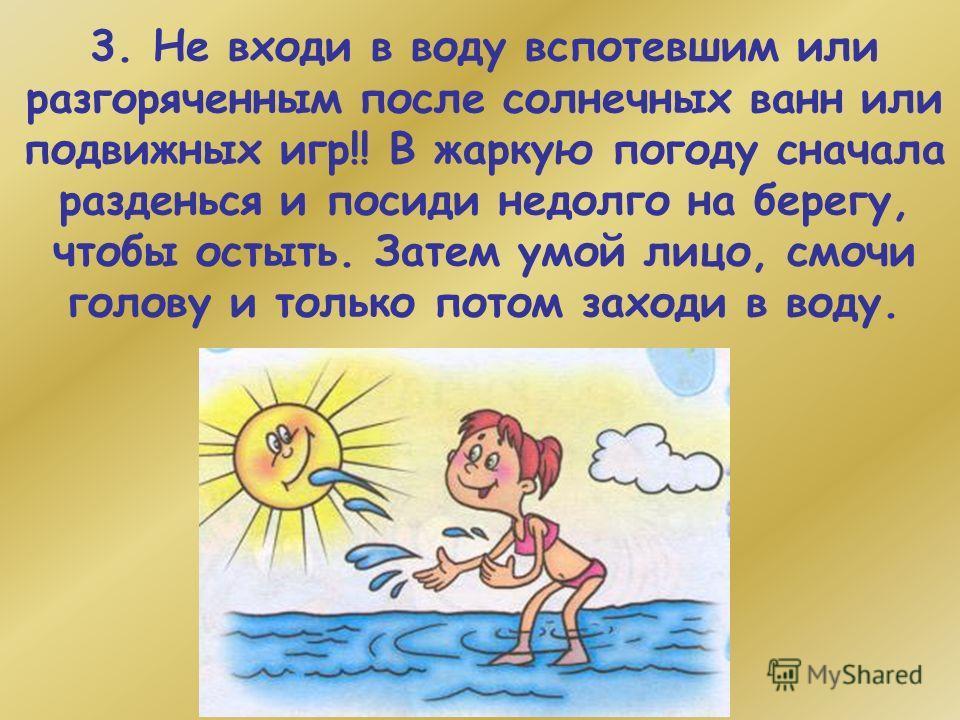 3. Не входи в воду вспотевшим или разгоряченным после солнечных ванн или подвижных игр!! В жаркую погоду сначала разденься и посиди недолго на берегу, чтобы остыть. Затем умой лицо, смочи голову и только потом заходи в воду.