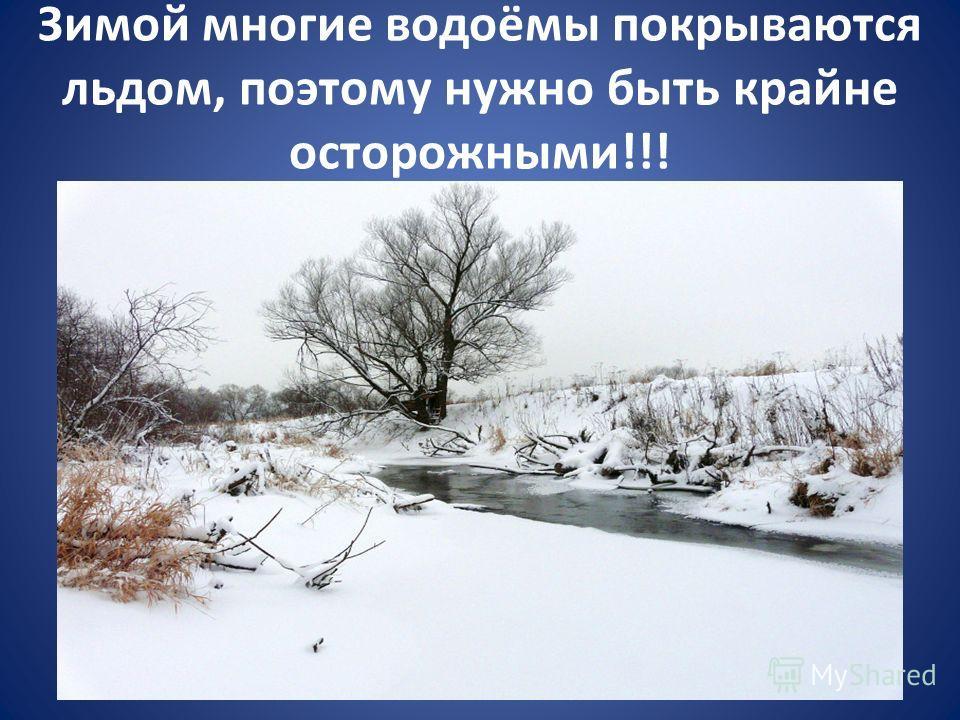 Зимой многие водоёмы покрываются льдом, поэтому нужно быть крайне осторожными!!!