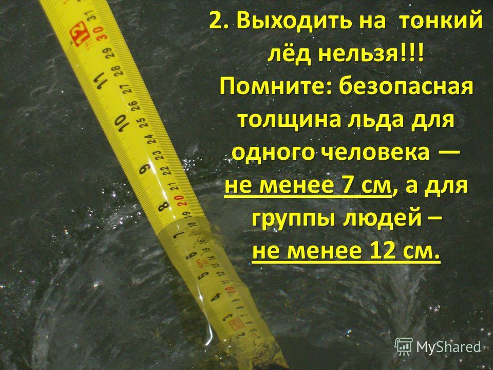 2. Выходить на тонкий лёд нельзя!!! Помните: безопасная толщина льда для одного человека Помните: безопасная толщина льда для одного человека не менее 7 см, а для группы людей – не менее 12 см.