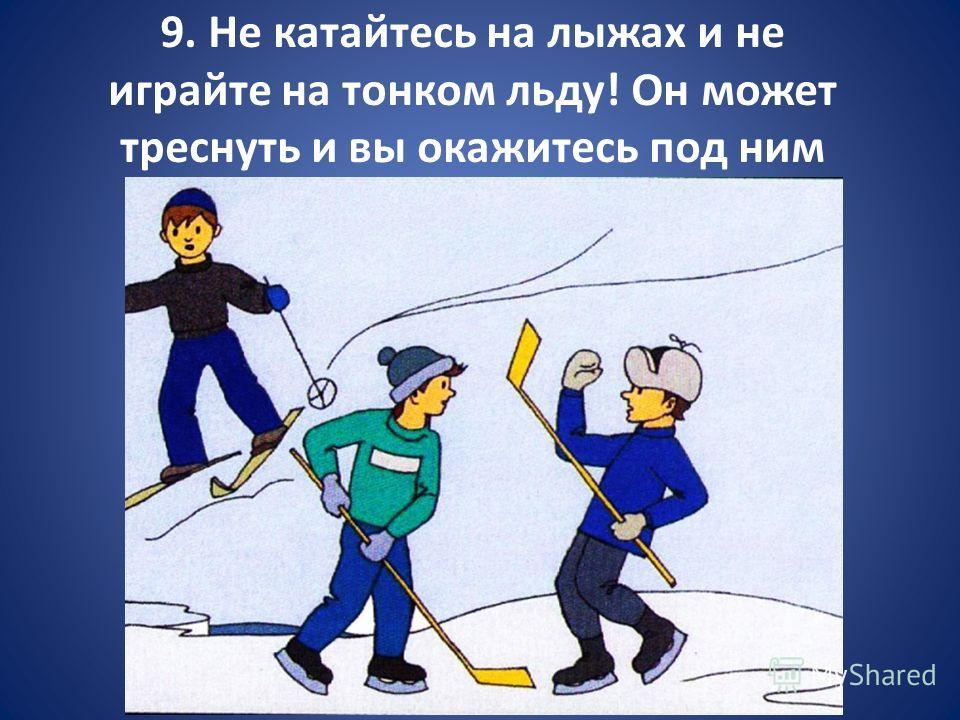 9. Не катайтесь на лыжах и не играйте на тонком льду! Он может треснуть и вы окажитесь под ним