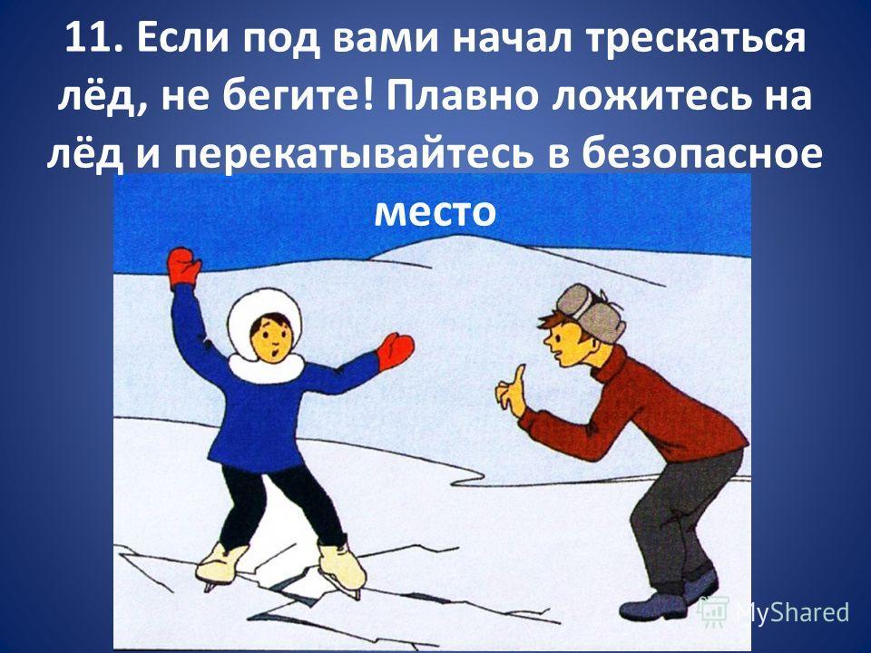 11. Если под вами начал трескаться лёд, не бегите! Плавно ложитесь на лёд и перекатывайтесь в безопасное место
