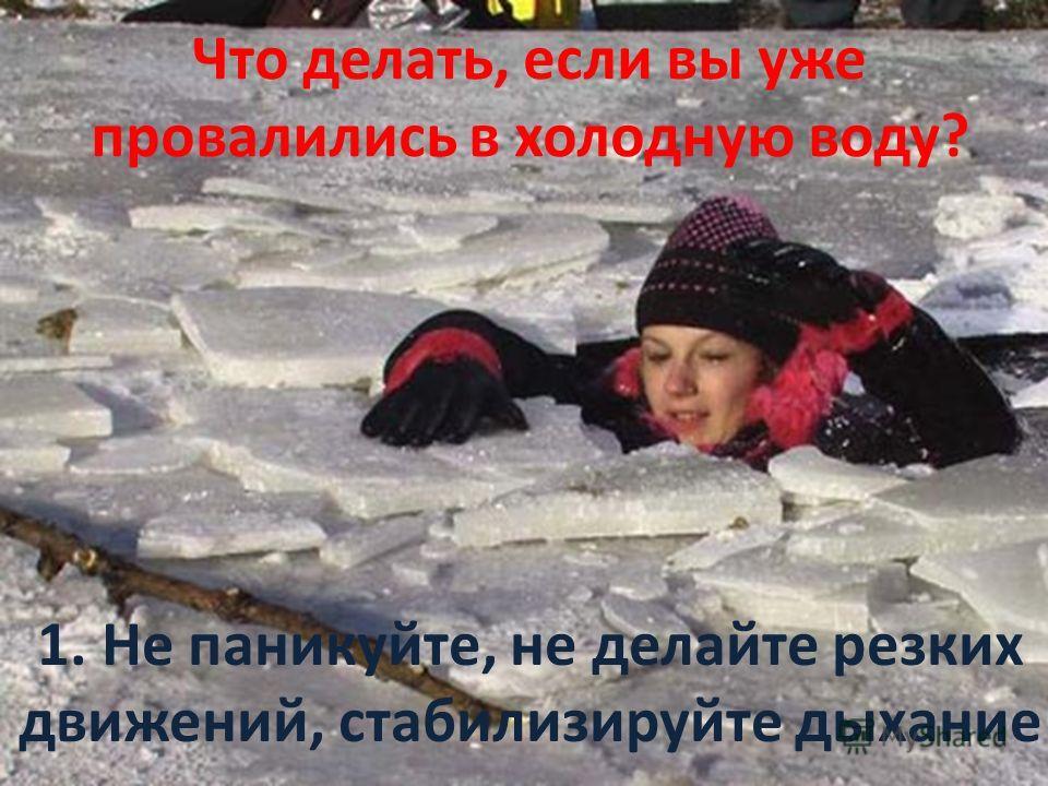 1. Не паникуйте, не делайте резких движений, стабилизируйте дыхание Что делать, если вы уже провалились в холодную воду?
