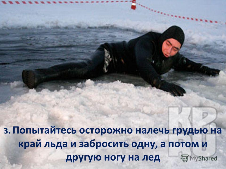 3. Попытайтесь осторожно налечь грудью на край льда и забросить одну, а потом и другую ногу на лед
