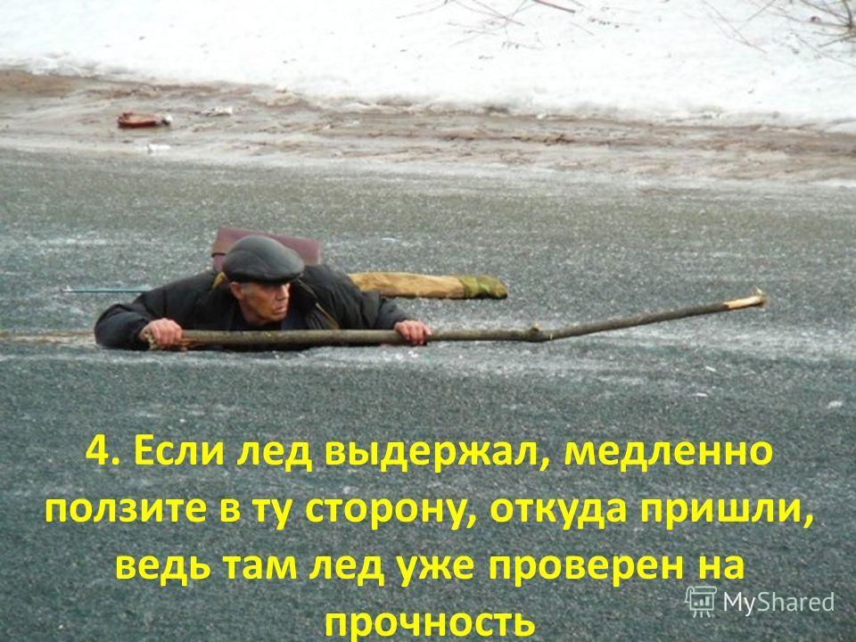 4. Если лед выдержал, медленно ползите в ту сторону, откуда пришли, ведь там лед уже проверен на прочность