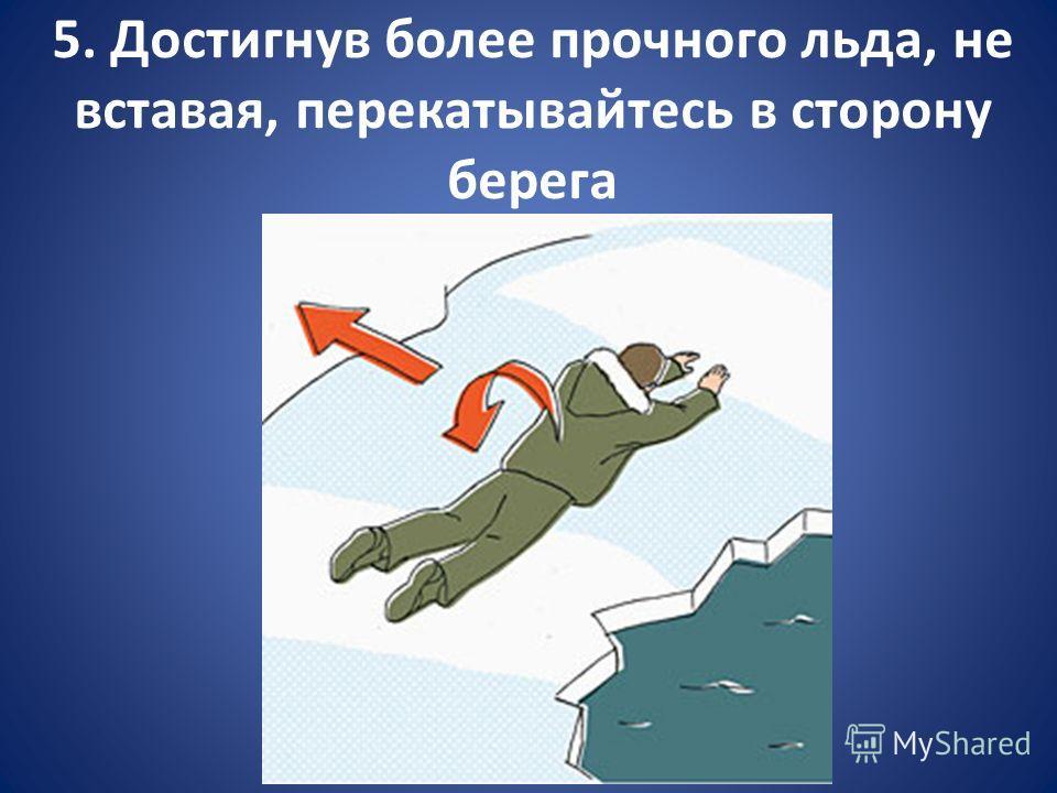 5. Достигнув более прочного льда, не вставая, перекатывайтесь в сторону берега