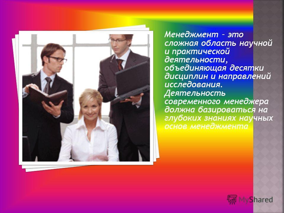 Менеджмент – это сложная область научной и практической деятельности, объединяющая десятки дисциплин и направлений исследования. Деятельность современного менеджера должна базироваться на глубоких знаниях научных основ менеджмента.