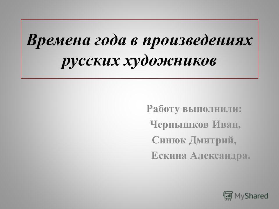 Времена года в произведениях русских художников Работу выполнили: Чернышков Иван, Синюк Дмитрий, Ескина Александра.