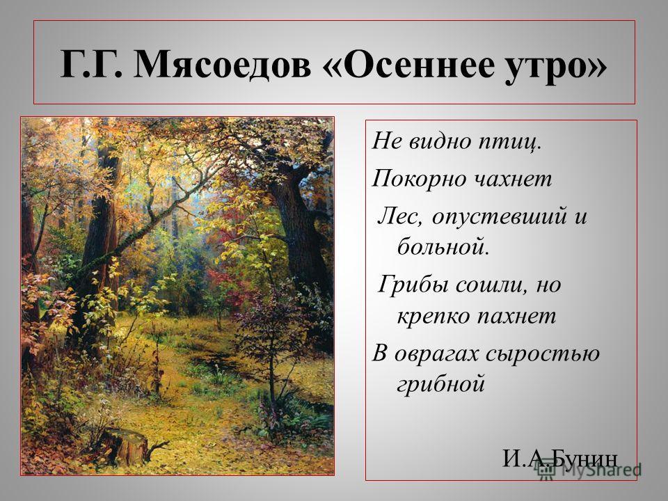 Г.Г. Мясоедов «Осеннее утро» Не видно птиц. Покорно чахнет Лес, опустевший и больной. Грибы сошли, но крепко пахнет В оврагах сыростью грибной И.А.Бунин