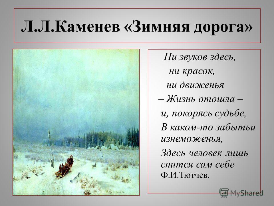 Л.Л.Каменев «Зимняя дорога» Ни звуков здесь, ни красок, ни движенья – Жизнь отошла – и, покорясь судьбе, В каком-то забытьи изнеможенья, Здесь человек лишь снится сам себе Ф.И.Тютчев.