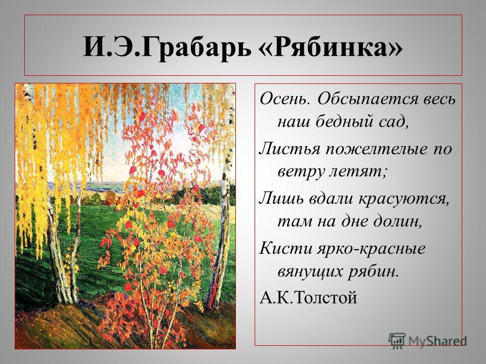И.Э.Грабарь «Рябинка» Осень. Обсыпается весь наш бедный сад, Листья пожелтелые по ветру летят; Лишь вдали красуются, там на дне долин, Кисти ярко-красные вянущих рябин. А.К.Толстой