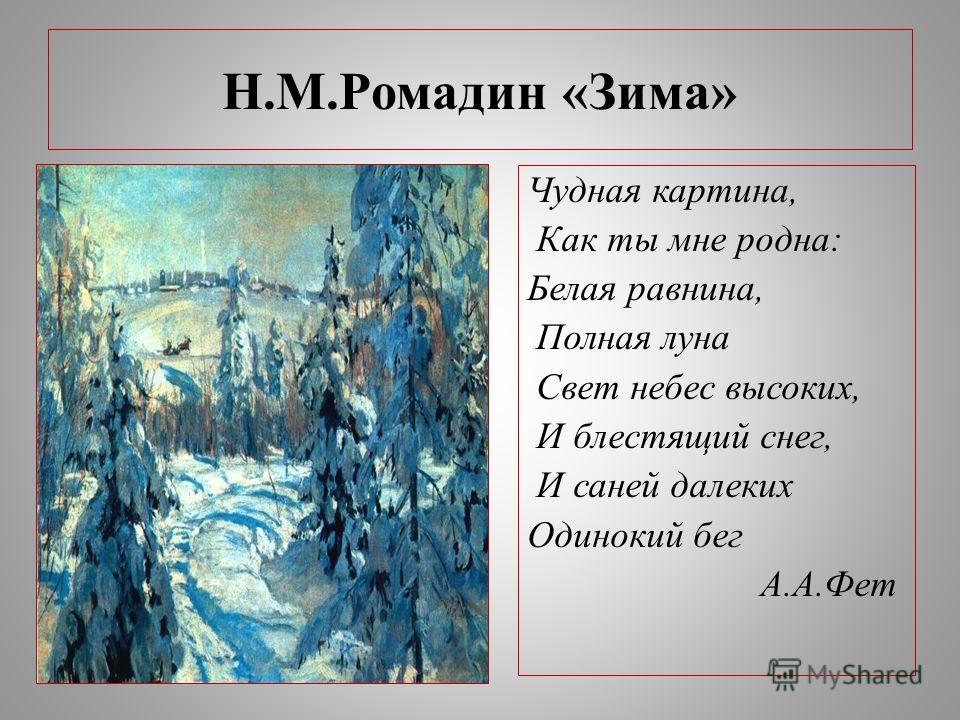 Н.М.Ромадин «Зима» Чудная картина, Как ты мне родна: Белая равнина, Полная луна Свет небес высоких, И блестящий снег, И саней далеких Одинокий бег А.А.Фет