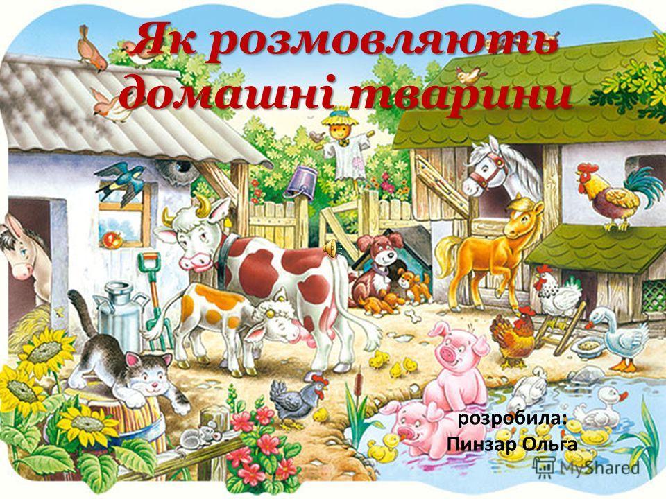 Як розмовляють домашні тварини розробила: Пинзар Ольга