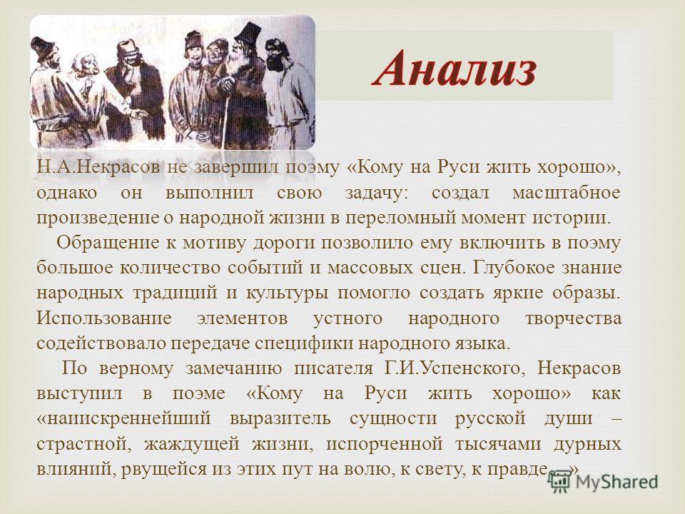 Н.А.Некрасов не завершил поэму «Кому на Руси жить хорошо», однако он выполнил свою задачу: создал масштабное произведение о народной жизни в переломный момент истории. Обращение к мотиву дороги позволило ему включить в поэму большое количество событи