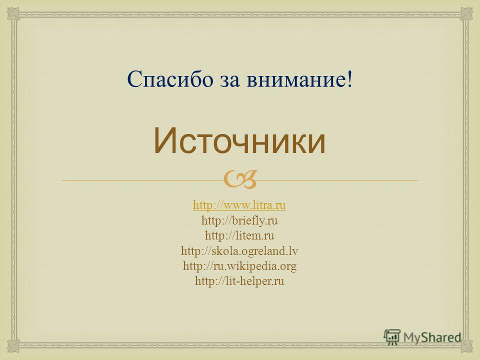 Источники http://www.litra.ru http://briefly.ru http://litem.ru http://skola.ogreland.lv http://ru.wikipedia.org http://lit-helper.ru Спасибо за внимание!
